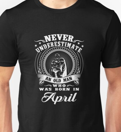 Never underestimate an old man who was born in april T-shirt Unisex T-Shirt