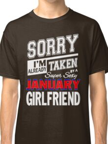 SORRY I'M ALREADY TAKEN BY A SUPER SEXY JANUARY GIRLFRIEND Classic T-Shirt