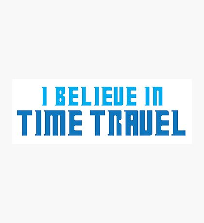 I believe in TIME TRAVEL Photographic Print