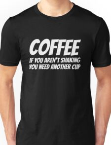Coffee. If you aren't shaking you need another cup Unisex T-Shirt