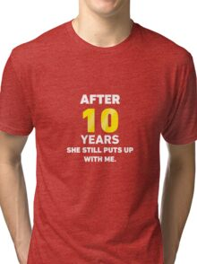10 Years She Still Puts Up With Me. Tri-blend T-Shirt