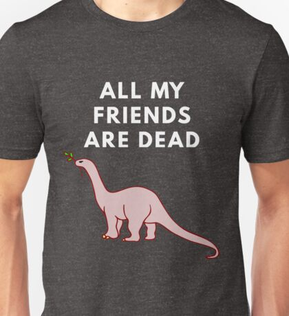 All My Friends Are Dead Unisex T-Shirt