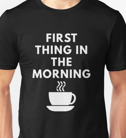 First Thing In The Morning Unisex T-Shirt