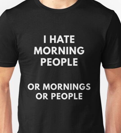 I Hate Morning People Or Mornings Or People Unisex T-Shirt