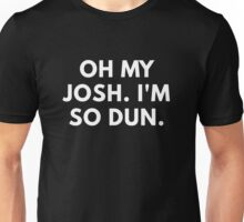 Oh My Josh. I'm So Dun. Unisex T-Shirt