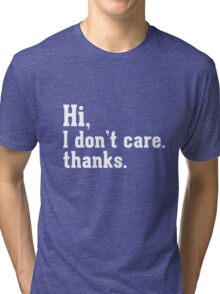 Hi I don't care thanks Tri-blend T-Shirt