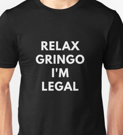 Relax Gringo I'm Legal Unisex T-Shirt