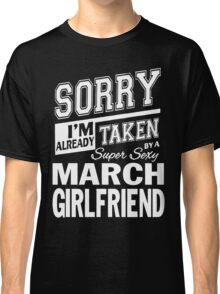 SORRY I'M ALREADY TAKEN BY A SUPER SEXY MARCH GIRLFRIEND Classic T-Shirt