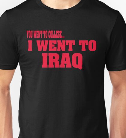 you went to college, I went to Iraq Unisex T-Shirt