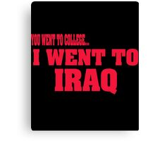 you went to college, I went to Iraq Canvas Print