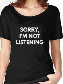 Sorry, I'm Not Listening Women's Relaxed Fit T-Shirt
