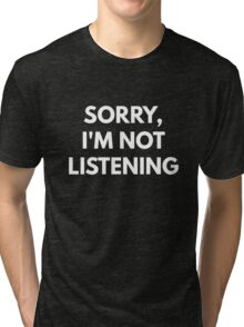 Sorry, I'm Not Listening Tri-blend T-Shirt