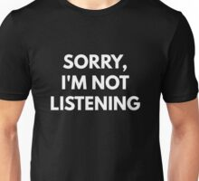 Sorry, I'm Not Listening Unisex T-Shirt