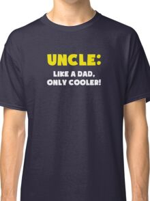 Uncle: Like a Dad, Only Cooler Classic T-Shirt