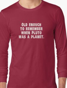 Old Enough to Remember When Pluto Was a Planet Long Sleeve T-Shirt