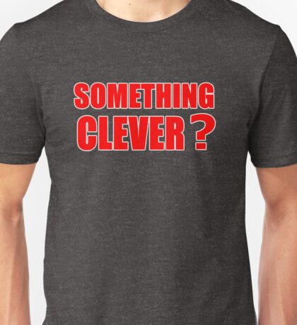 SOMETHING CLEVER? Unisex T-Shirt