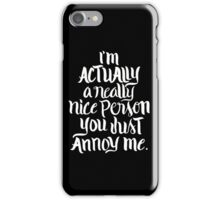 I'm actually a really nice person you just annoy me - funny humor saying  iPhone Case/Skin