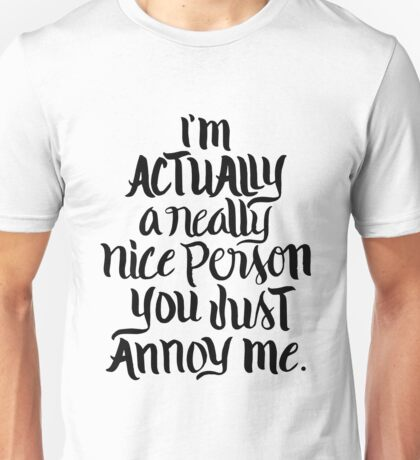 I'm actually a really nice person you just annoy me - funny humor saying Unisex T-Shirt