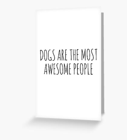 DogsAreTheMostAwesomePeople. Greeting Card