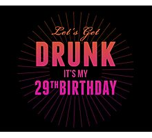 Let's Get Drunk It's My 29th Birthday Photographic Print
