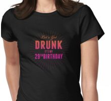 Let's Get Drunk It's My 29th Birthday Womens Fitted T-Shirt