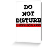 Do not disturb, I'm disturbed enough already Greeting Card