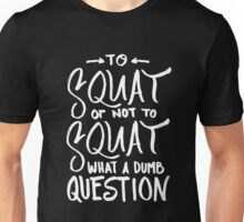 Squat or Not To Squat - Dumb Question - Funny Fitness Workout Unisex T-Shirt