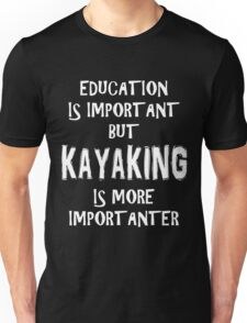 Education Is Important But Kayaking Is More Importanter T-Shirt Funny Cute Gift For High School College Student Unisex T-Shirt