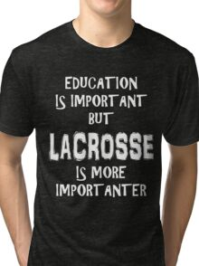 Education Is Important But Lacrosse Is More Importanter T-Shirt Funny Cute Gift For High School College Student La Crosse Tri-blend T-Shirt
