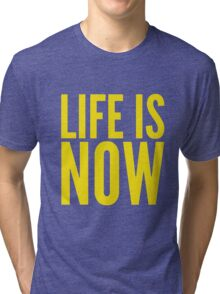 LIFE IS NOW Tri-blend T-Shirt