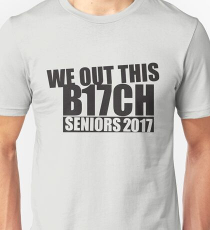We Out This B17CH - Seniors 2017 Unisex T-Shirt