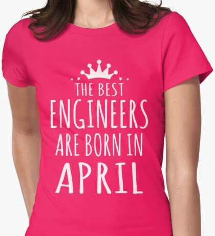THE BEST ENGINEERS ARE BORN IN APRIL Womens Fitted T-Shirt