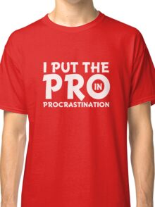 I put the Pro in Procrastinate funny saying  Classic T-Shirt