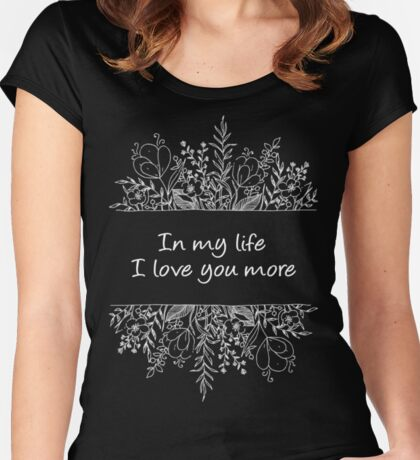 IN MY LIFE I LOVE YOU MORE Women's Fitted Scoop T-Shirt