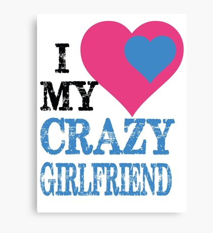 I LOVE MY CRAZY GIRLFRIEND Canvas Print