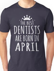 THE BEST DENTISTS ARE BORN IN APRIL Unisex T-Shirt