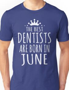THE BEST DENTISTS ARE BORN IN JUNE Unisex T-Shirt