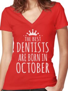 THE BEST DENTISTS ARE BORN IN OCTOBER Women's Fitted V-Neck T-Shirt