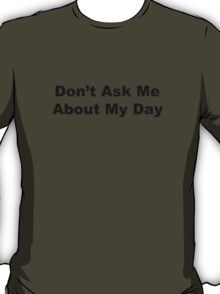 Don't ask me about my day. T-Shirt