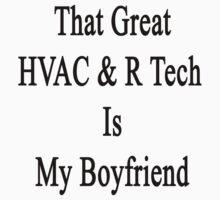 That Great HVAC & R Tech Is My Boyfriend  by supernova23
