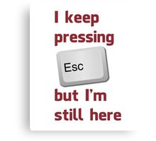 I Keep Pressing The Escape Key But I'm Still Here Canvas Print