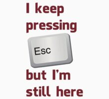 I Keep Pressing The Escape Key But I'm Still Here T-Shirt