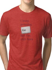 I Keep Pressing The Escape Key But I'm Still Here Tri-blend T-Shirt