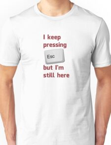 I Keep Pressing The Escape Key But I'm Still Here Unisex T-Shirt
