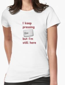 I Keep Pressing The Escape Key But I'm Still Here Womens Fitted T-Shirt