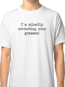 I'm Silently Correcting Your Grammar. Classic T-Shirt
