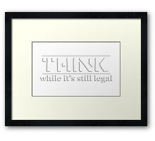 THINK While It's Still Legal Framed Print