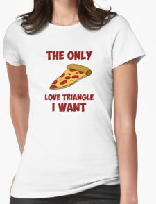 Pizza Slice - The Only Love Triangle I Want Womens Fitted T-Shirt
