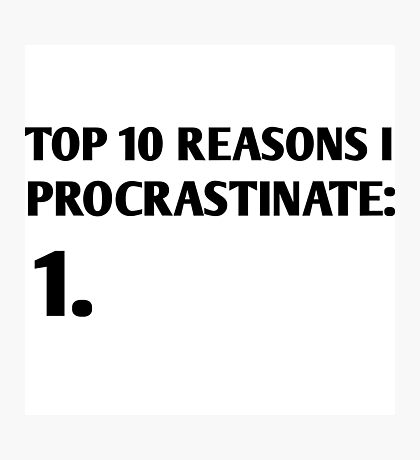 Top 10 reasons I procrastinate Photographic Print