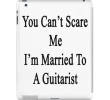 You Can't Scare Me I'm Married To A Guitarist  iPad Case/Skin